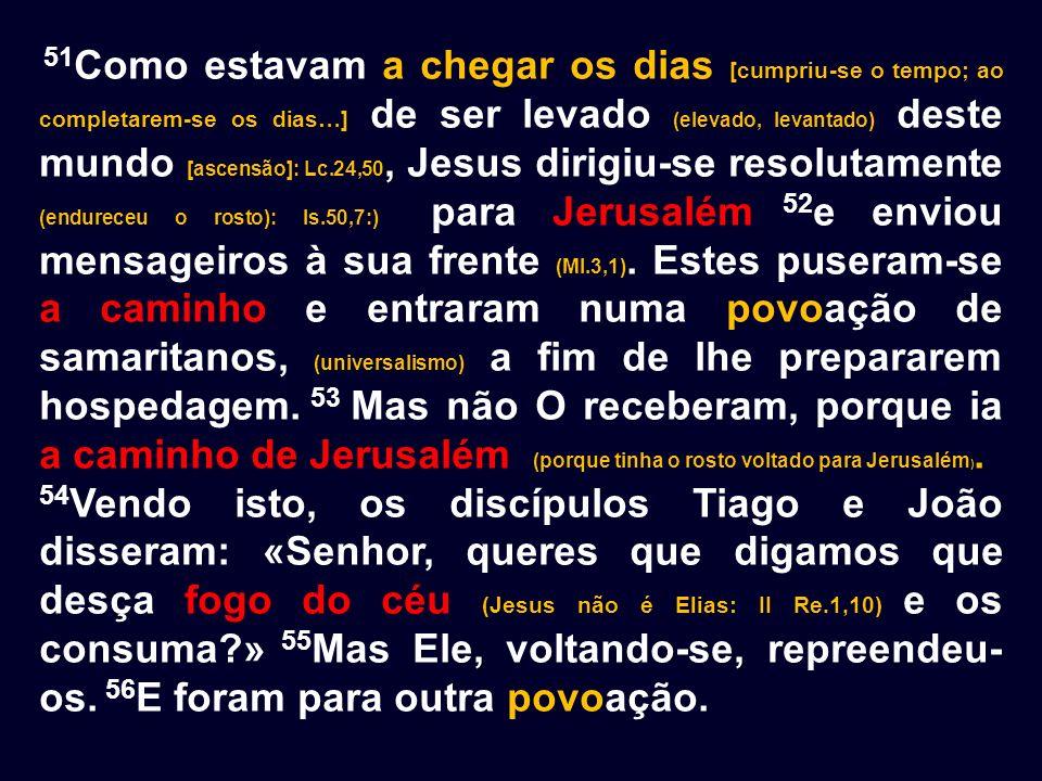 51Como estavam a chegar os dias [cumpriu-se o tempo; ao completarem-se os dias…] de ser levado (elevado, levantado) deste mundo [ascensão]: Lc.24,50, Jesus dirigiu-se resolutamente (endureceu o rosto): Is.50,7:) para Jerusalém 52e enviou mensageiros à sua frente (Ml.3,1). Estes puseram-se a caminho e entraram numa povoação de samaritanos, (universalismo) a fim de lhe prepararem hospedagem. 53 Mas não O receberam, porque ia a caminho de Jerusalém (porque tinha o rosto voltado para Jerusalém).